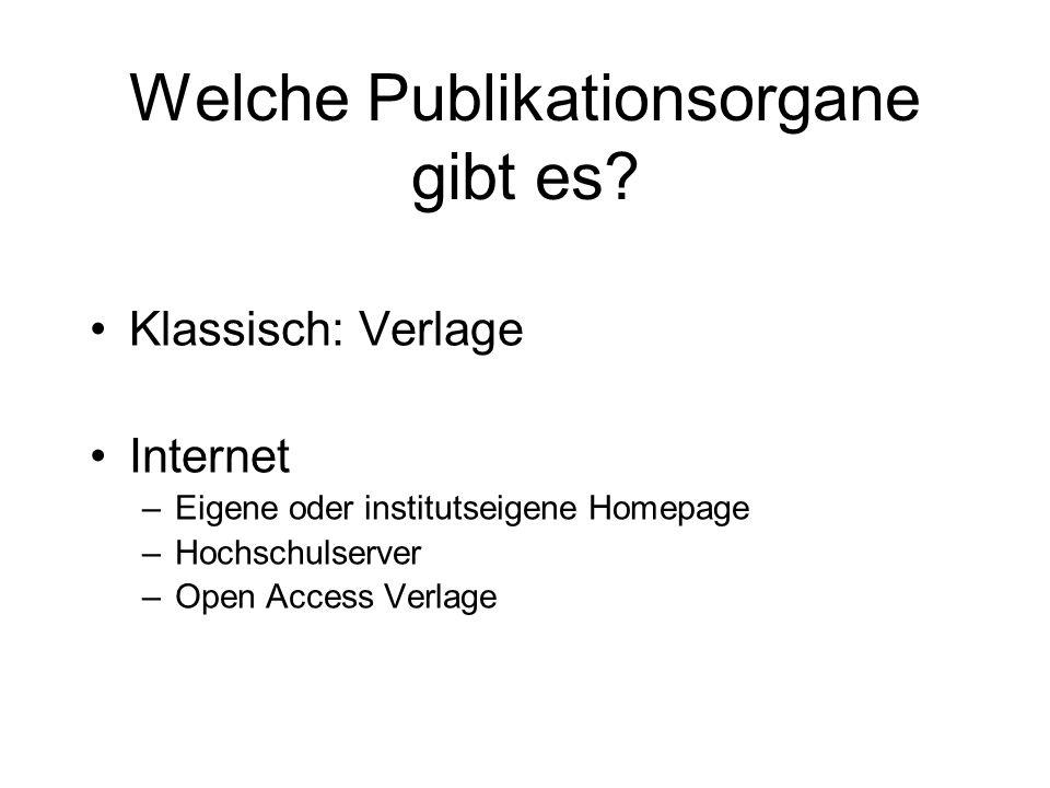 Welche Publikationsorgane gibt es? Klassisch: Verlage Internet –Eigene oder institutseigene Homepage –Hochschulserver –Open Access Verlage