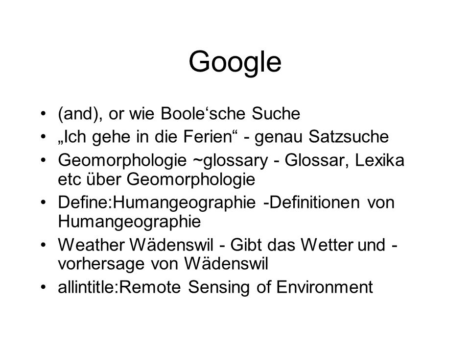 Google (and), or wie Boolesche Suche Ich gehe in die Ferien - genau Satzsuche Geomorphologie ~glossary - Glossar, Lexika etc über Geomorphologie Defin