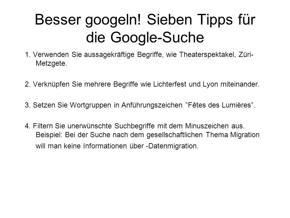 Besser googeln! Sieben Tipps für die Google-Suche 1. Verwenden Sie aussagekräftige Begriffe, wie Theaterspektakel, Züri- Metzgete. 2. Verknüpfen Sie m