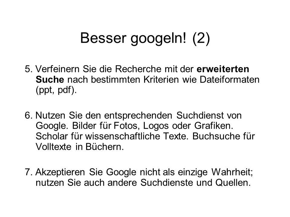 Besser googeln! (2) 5. Verfeinern Sie die Recherche mit der erweiterten Suche nach bestimmten Kriterien wie Dateiformaten (ppt, pdf). 6. Nutzen Sie de