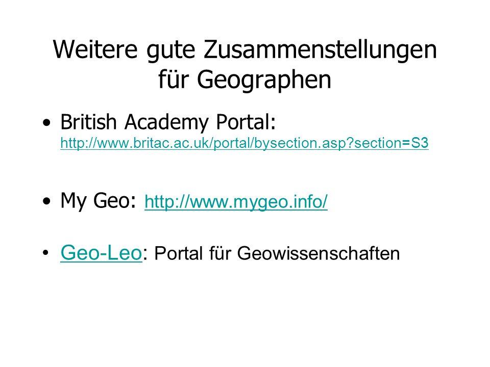 Weitere gute Zusammenstellungen für Geographen British Academy Portal: http://www.britac.ac.uk/portal/bysection.asp?section=S3 http://www.britac.ac.uk