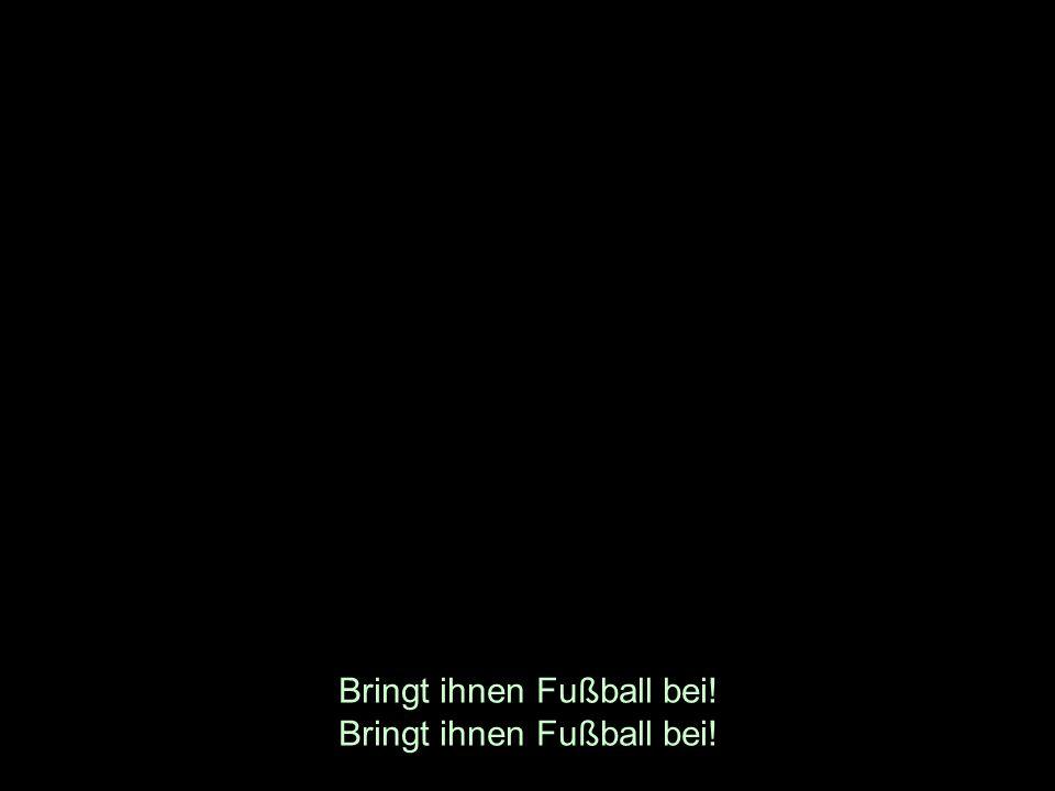 Bringt ihnen Fußball bei!