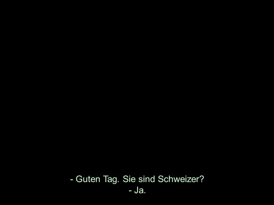 - Guten Tag. Sie sind Schweizer - Ja.