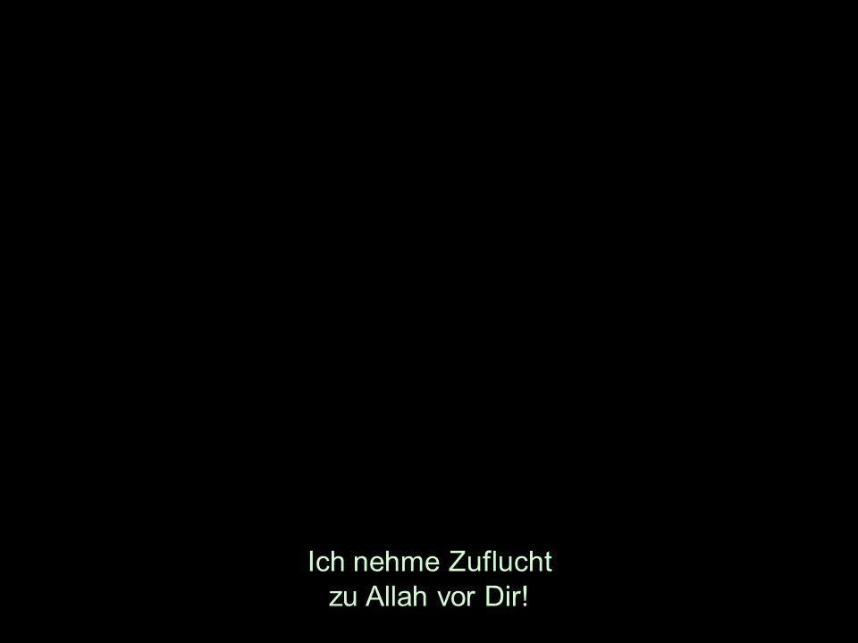 Ich nehme Zuflucht zu Allah vor Dir!
