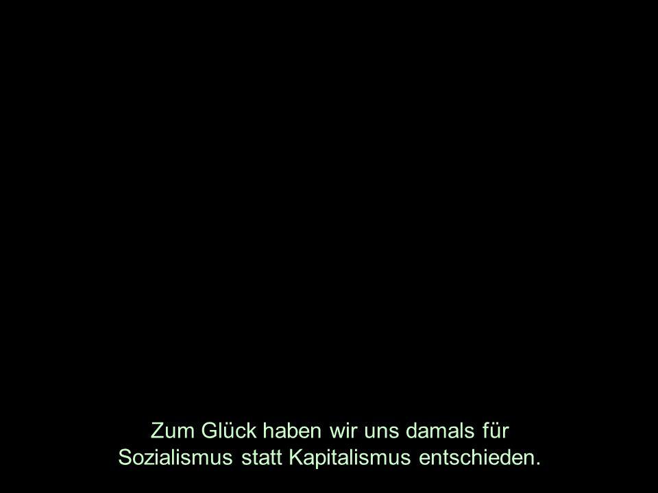 Zum Glück haben wir uns damals für Sozialismus statt Kapitalismus entschieden.