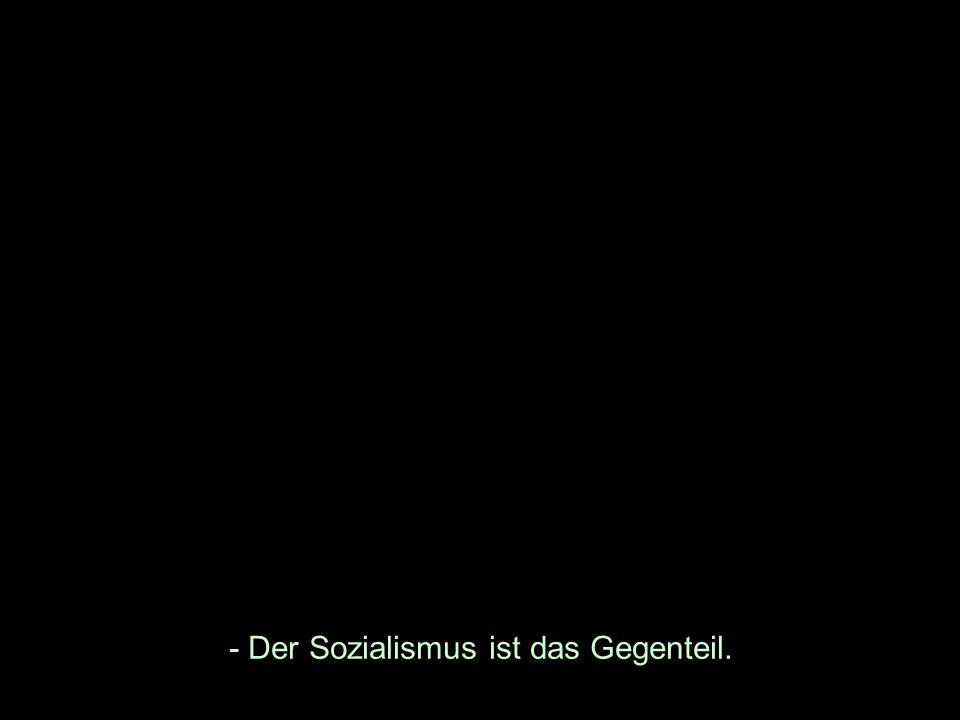 - Der Sozialismus ist das Gegenteil.