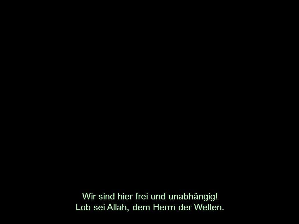 Wir sind hier frei und unabhängig! Lob sei Allah, dem Herrn der Welten.
