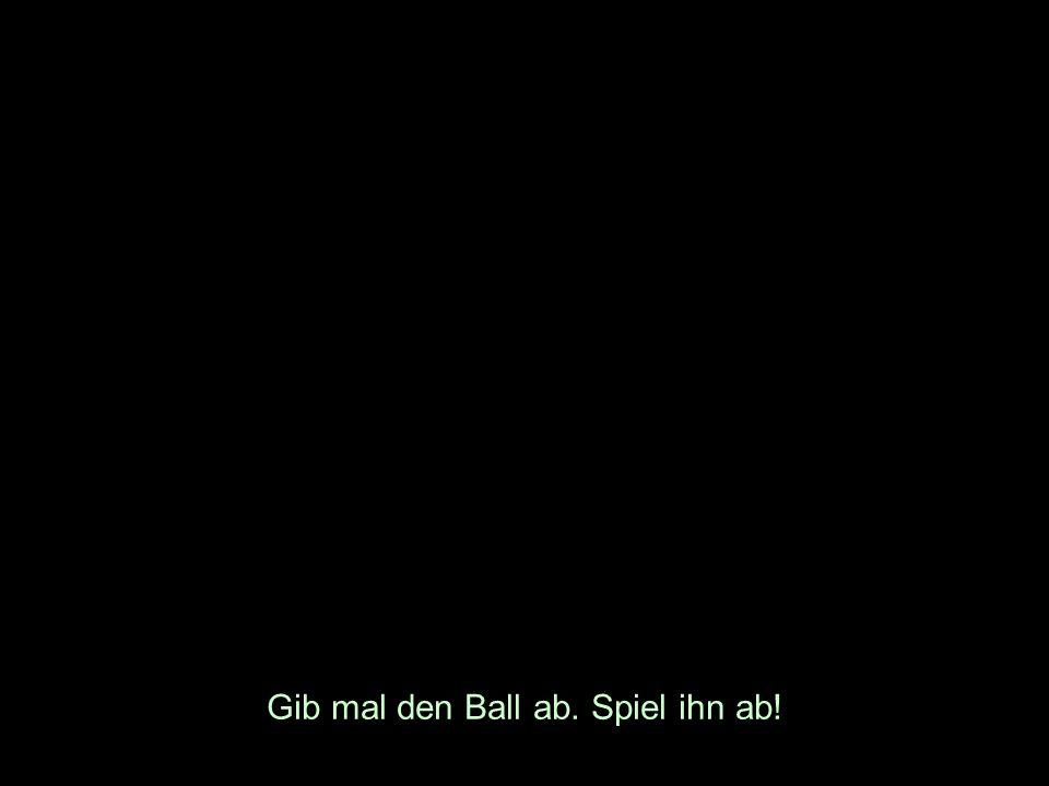 Gib mal den Ball ab. Spiel ihn ab!