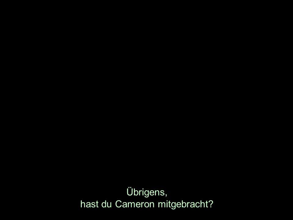 Übrigens, hast du Cameron mitgebracht