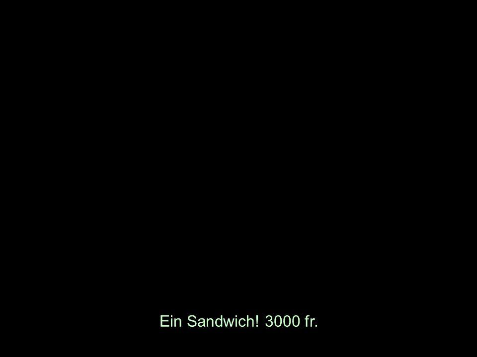 Ein Sandwich! 3000 fr.