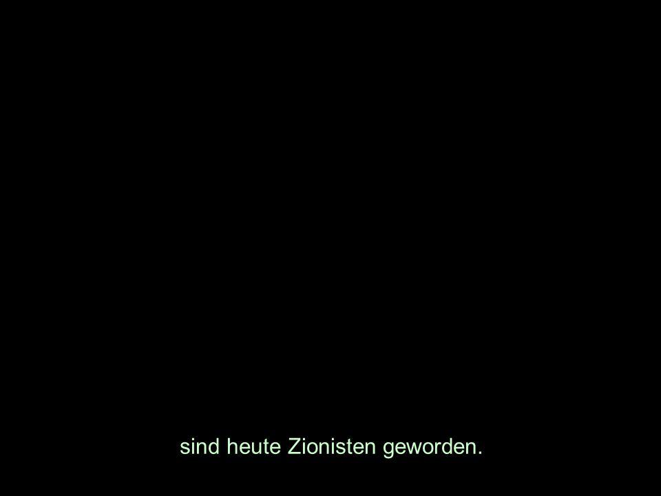 sind heute Zionisten geworden.
