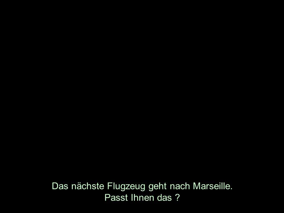 Das nächste Flugzeug geht nach Marseille. Passt Ihnen das