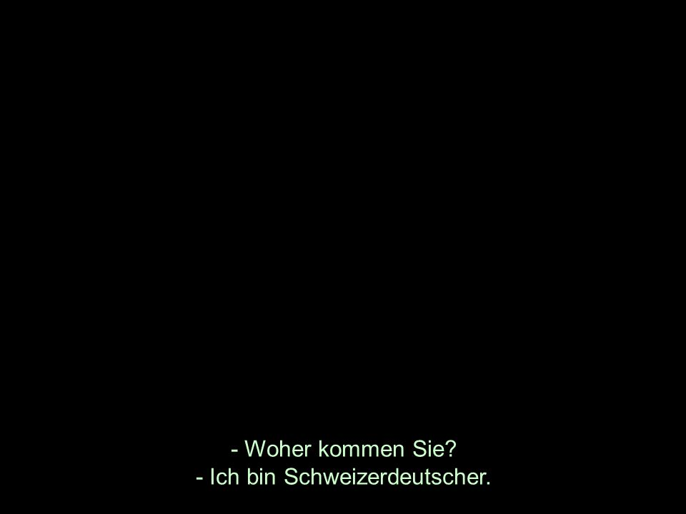 - Woher kommen Sie - Ich bin Schweizerdeutscher.
