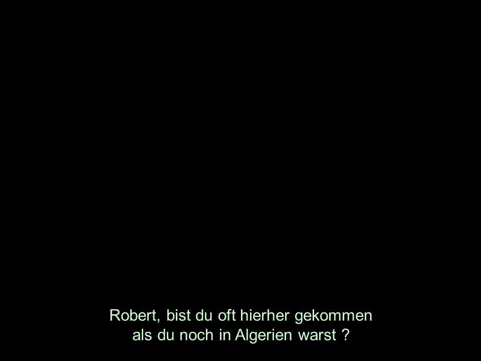Robert, bist du oft hierher gekommen als du noch in Algerien warst
