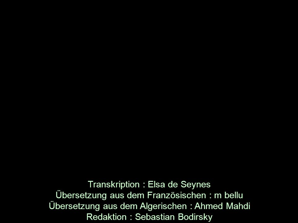 Transkription : Elsa de Seynes Übersetzung aus dem Französischen : m bellu Übersetzung aus dem Algerischen : Ahmed Mahdi Redaktion : Sebastian Bodirsky