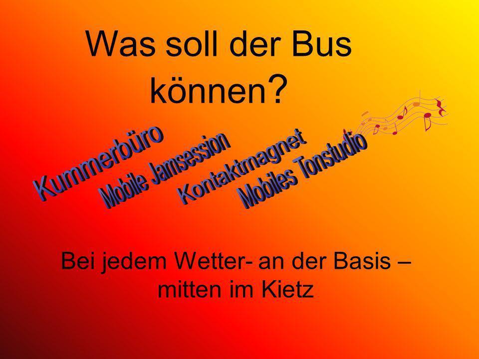 Was soll der Bus können ? Bei jedem Wetter- an der Basis – mitten im Kietz