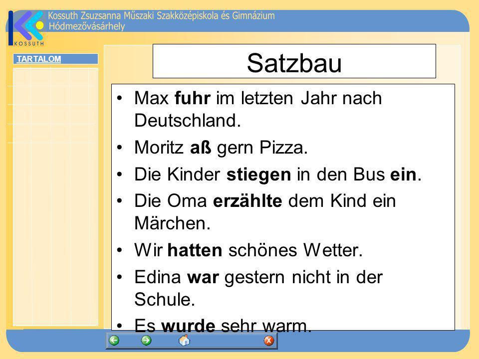 TARTALOM Satzbau Max fuhr im letzten Jahr nach Deutschland. Moritz aß gern Pizza. Die Kinder stiegen in den Bus ein. Die Oma erzählte dem Kind ein Mär
