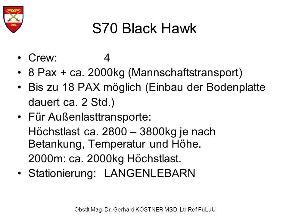 Obstlt Mag. Dr. Gerhard KÖSTNER MSD, Ltr Ref FüLuU S70 Black Hawk Crew: 4 8 Pax + ca. 2000kg (Mannschaftstransport) Bis zu 18 PAX möglich (Einbau der