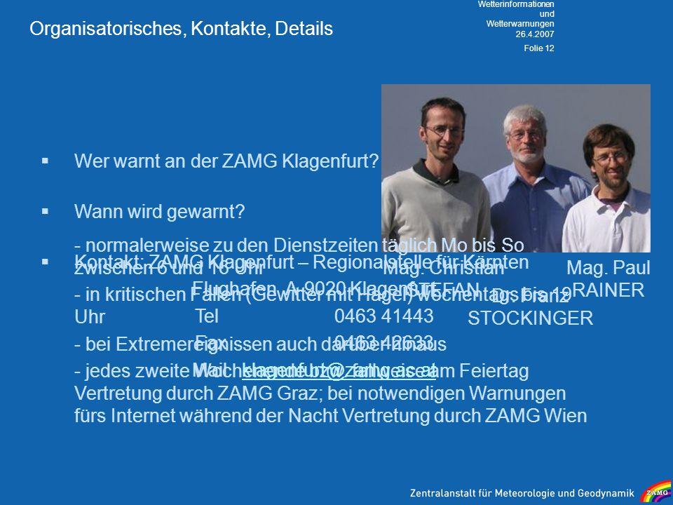 26.4.2007 Wetterinformationen und Wetterwarnungen Folie 12 Organisatorisches, Kontakte, Details Wer warnt an der ZAMG Klagenfurt? Mag. Christian STEFA