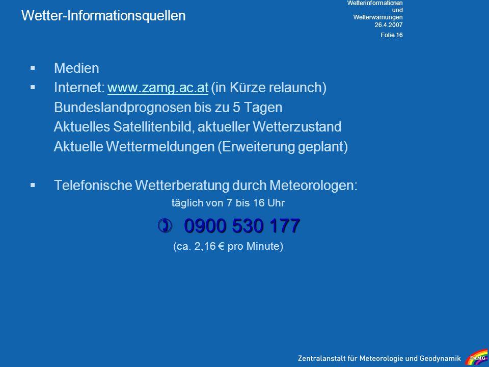 26.4.2007 Wetterinformationen und Wetterwarnungen Folie 16 Wetter-Informationsquellen Medien Internet: www.zamg.ac.at (in Kürze relaunch)www.zamg.ac.a