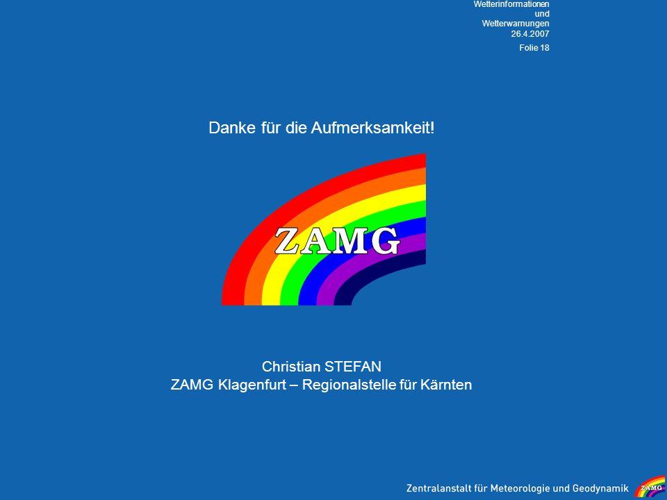 26.4.2007 Wetterinformationen und Wetterwarnungen Folie 18 Danke für die Aufmerksamkeit! Christian STEFAN ZAMG Klagenfurt – Regionalstelle für Kärnten