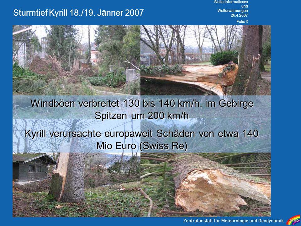26.4.2007 Wetterinformationen und Wetterwarnungen Folie 3 Sturmtief Kyrill 18./19. Jänner 2007 Windböen verbreitet 130 bis 140 km/h, im Gebirge Spitze