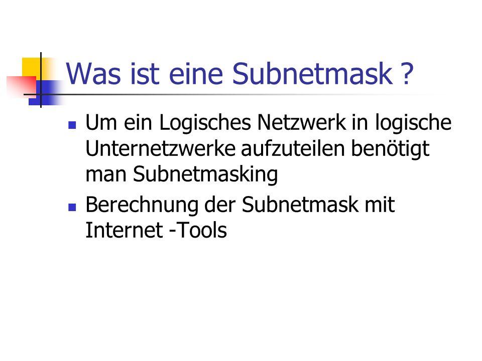 Was ist eine Subnetmask ? Um ein Logisches Netzwerk in logische Unternetzwerke aufzuteilen benötigt man Subnetmasking Berechnung der Subnetmask mit In