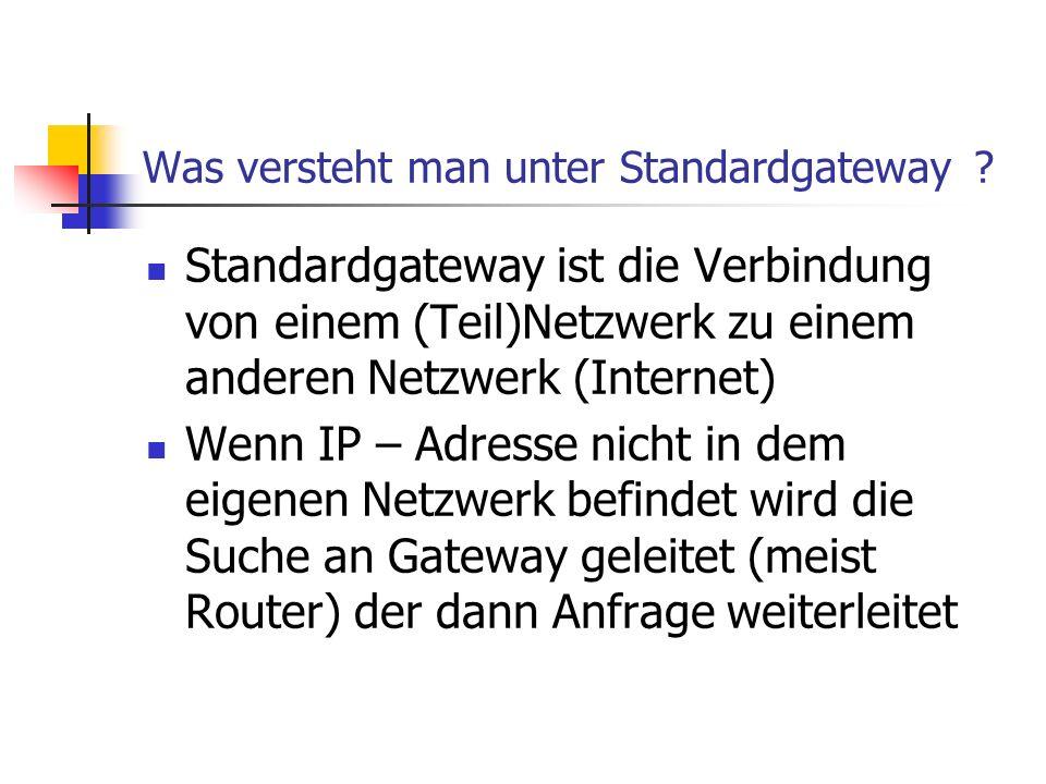 Was versteht man unter Standardgateway ? Standardgateway ist die Verbindung von einem (Teil)Netzwerk zu einem anderen Netzwerk (Internet) Wenn IP – Ad