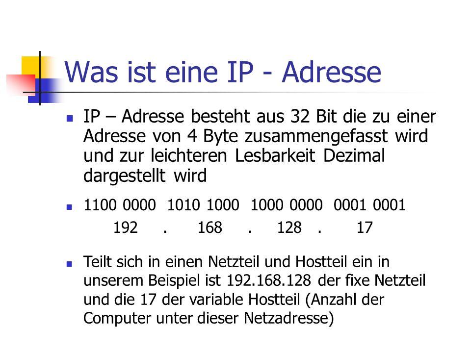 Was ist eine IP - Adresse IP – Adresse besteht aus 32 Bit die zu einer Adresse von 4 Byte zusammengefasst wird und zur leichteren Lesbarkeit Dezimal d