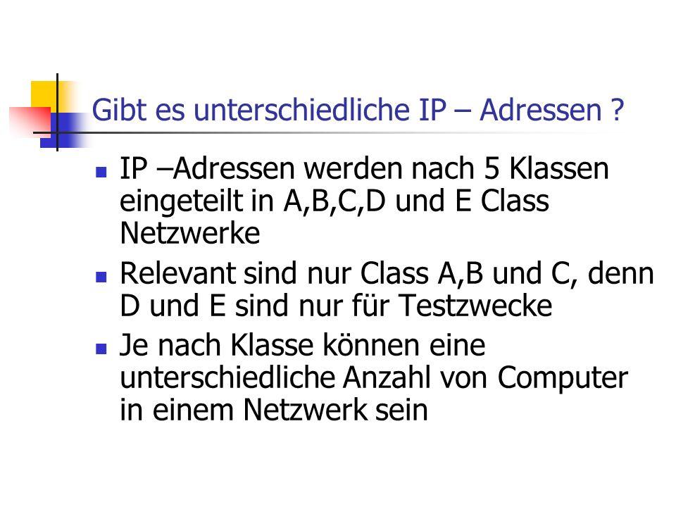 Gibt es unterschiedliche IP – Adressen ? IP –Adressen werden nach 5 Klassen eingeteilt in A,B,C,D und E Class Netzwerke Relevant sind nur Class A,B un