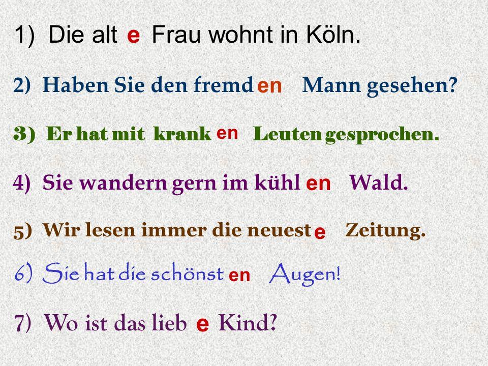 1) Die alt Frau wohnt in Köln. 2) Haben Sie den fremd Mann gesehen? 3) Er hat mit krank Leuten gesprochen. 4) Sie wandern gern im kühl Wald. 5) Wir le