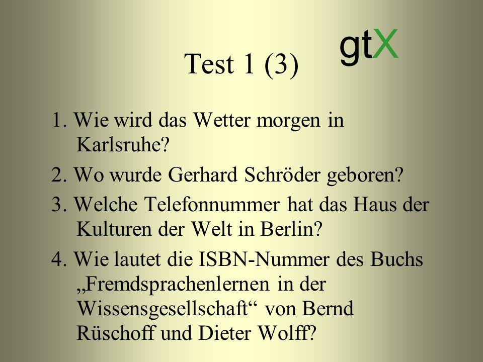 Test 1 (3) 1. Wie wird das Wetter morgen in Karlsruhe? 2. Wo wurde Gerhard Schröder geboren? 3. Welche Telefonnummer hat das Haus der Kulturen der Wel