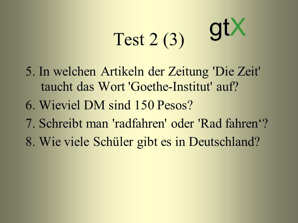 Test 2 (3) 5. In welchen Artikeln der Zeitung 'Die Zeit' taucht das Wort 'Goethe-Institut' auf? 6. Wieviel DM sind 150 Pesos? 7. Schreibt man 'radfahr