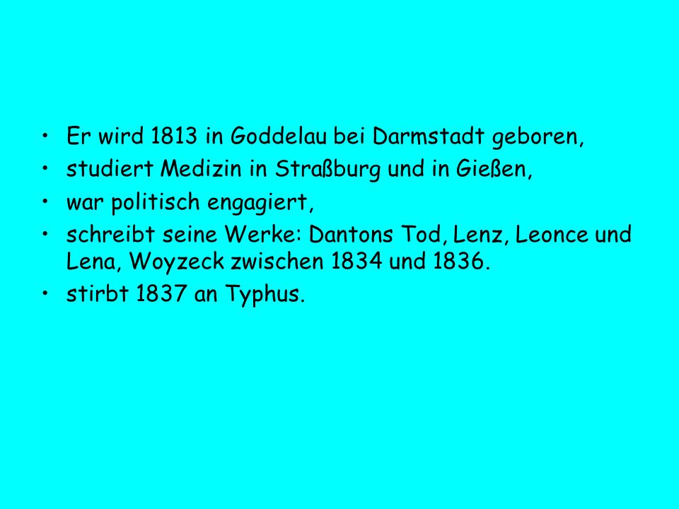 Er wird 1813 in Goddelau bei Darmstadt geboren, studiert Medizin in Straßburg und in Gießen, war politisch engagiert, schreibt seine Werke: Dantons To