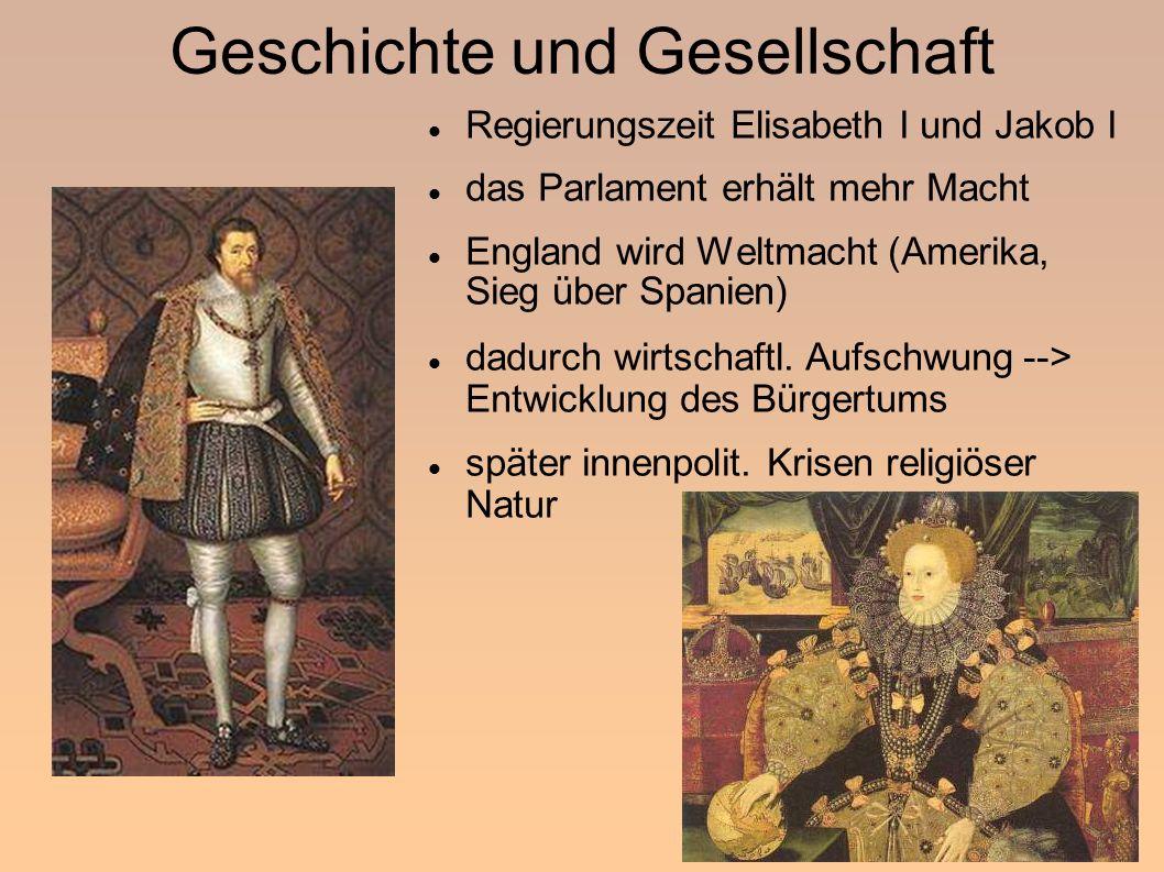 Geschichte und Gesellschaft Regierungszeit Elisabeth I und Jakob I das Parlament erhält mehr Macht England wird Weltmacht (Amerika, Sieg über Spanien) dadurch wirtschaftl.