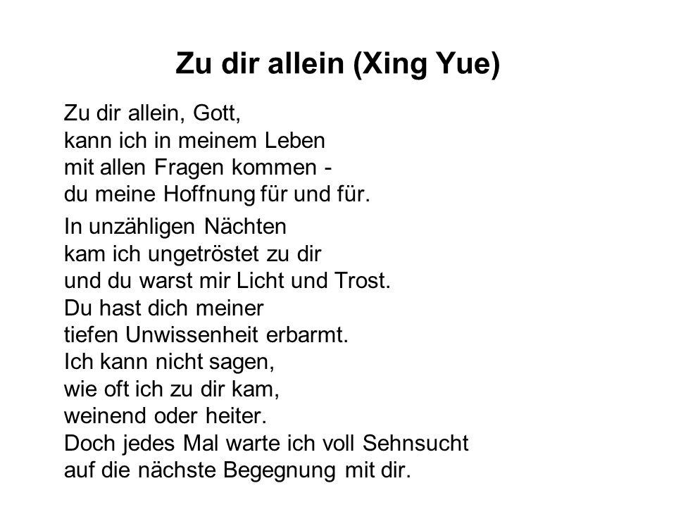 Zu dir allein (Xing Yue) Zu dir allein, Gott, kann ich in meinem Leben mit allen Fragen kommen - du meine Hoffnung für und für. In unzähligen Nächten