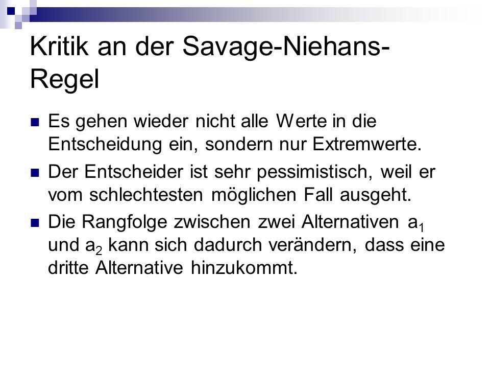 Kritik an der Savage-Niehans- Regel Es gehen wieder nicht alle Werte in die Entscheidung ein, sondern nur Extremwerte. Der Entscheider ist sehr pessim