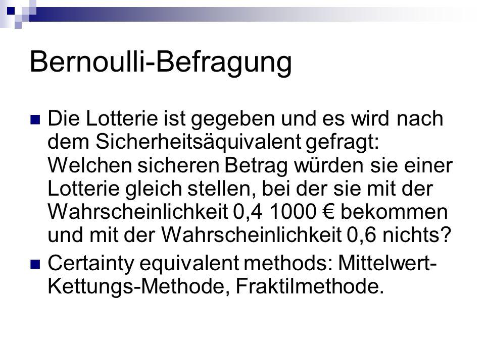 Bernoulli-Befragung Die Lotterie ist gegeben und es wird nach dem Sicherheitsäquivalent gefragt: Welchen sicheren Betrag würden sie einer Lotterie gle