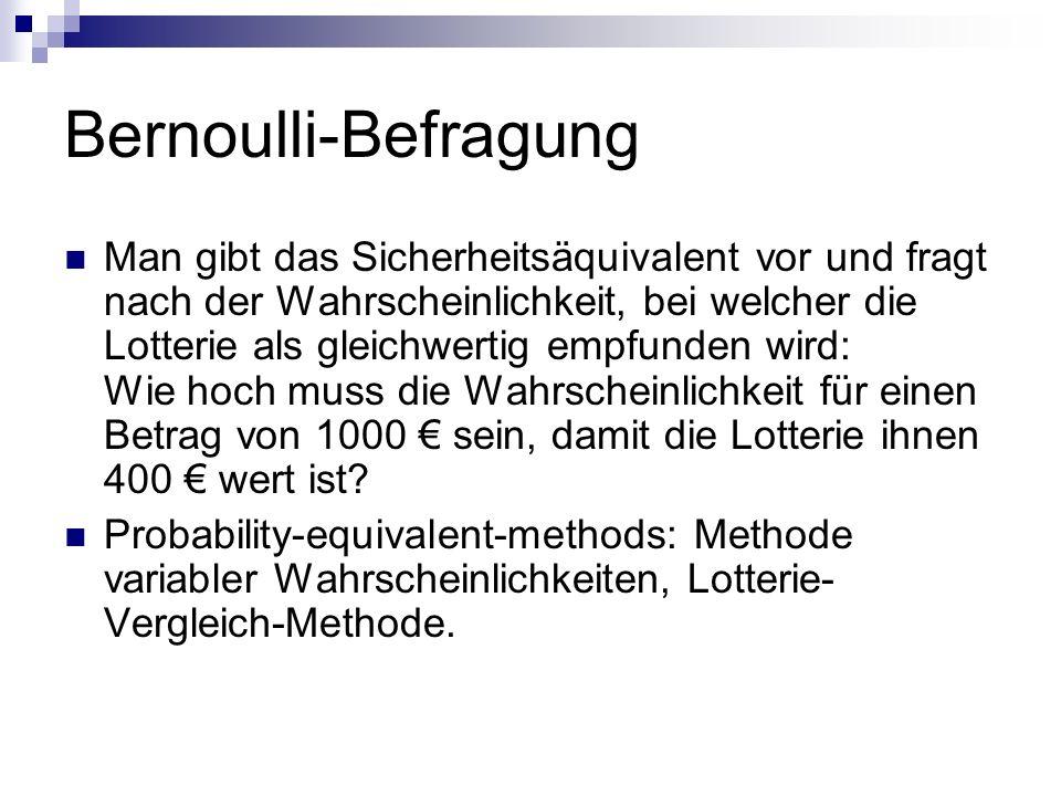 Bernoulli-Befragung Man gibt das Sicherheitsäquivalent vor und fragt nach der Wahrscheinlichkeit, bei welcher die Lotterie als gleichwertig empfunden