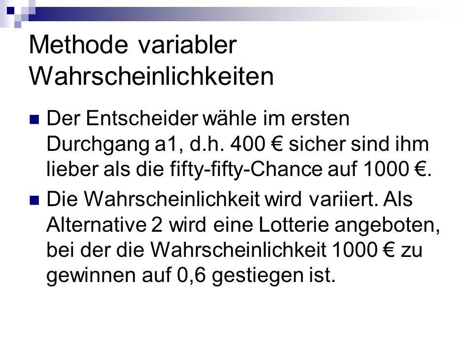 Methode variabler Wahrscheinlichkeiten Der Entscheider wähle im ersten Durchgang a1, d.h. 400 sicher sind ihm lieber als die fifty-fifty-Chance auf 10