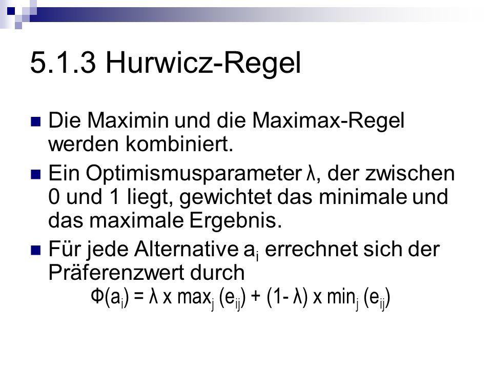 5.1.3 Hurwicz-Regel Die Maximin und die Maximax-Regel werden kombiniert. Ein Optimismusparameter λ, der zwischen 0 und 1 liegt, gewichtet das minimale