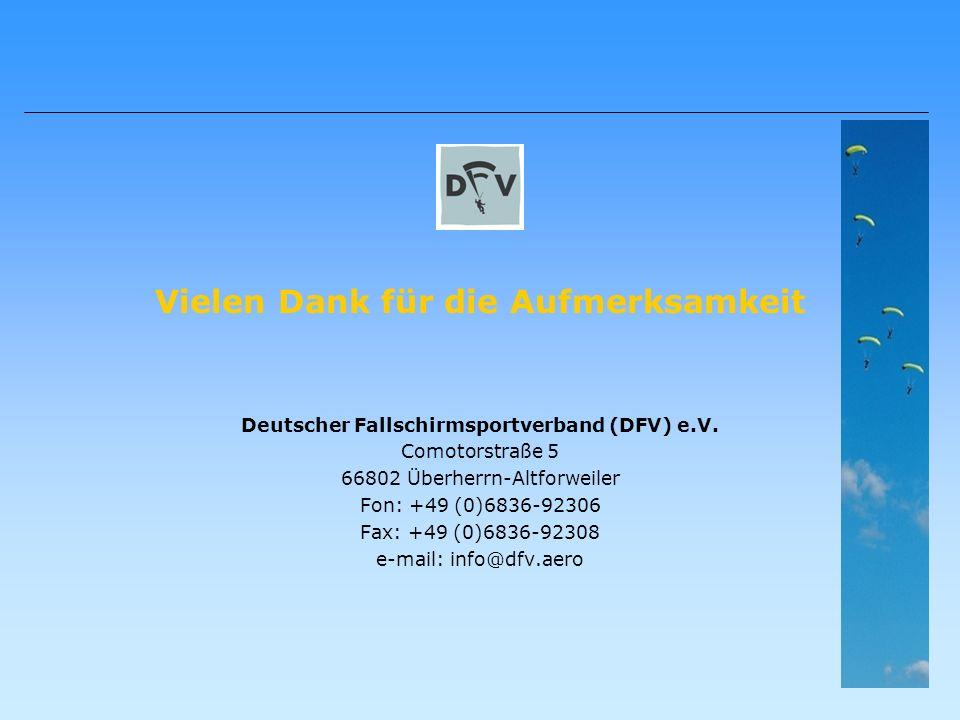 Vielen Dank für die Aufmerksamkeit Deutscher Fallschirmsportverband (DFV) e.V. Comotorstraße 5 66802 Überherrn-Altforweiler Fon: +49 (0)6836-92306 Fax