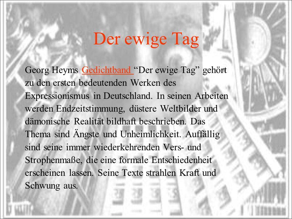 Der ewige Tag Georg Heyms Gedichtband Der ewige Tag gehörtGedichtband zu den ersten bedeutenden Werken des Expressionismus in Deutschland. In seinen A