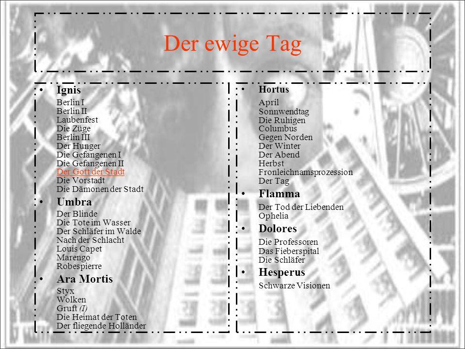 Der ewige Tag Ignis Berlin I Berlin II Laubenfest Die Züge Berlin III Der Hunger Die Gefangenen I Die Gefangenen II Der Gott der Stadt Die Vorstadt Di