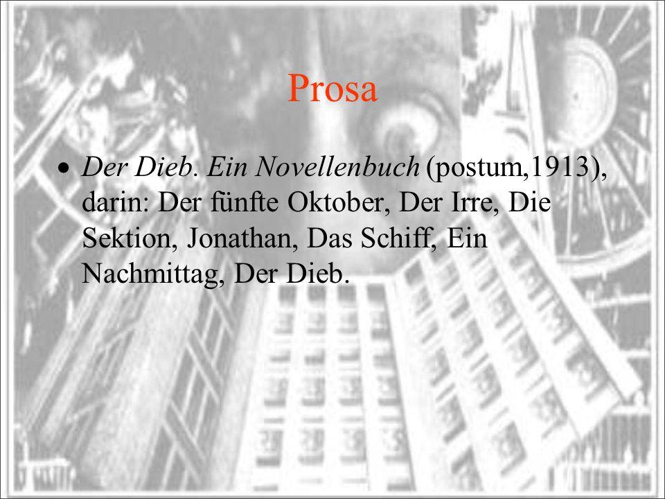 Prosa Der Dieb. Ein Novellenbuch (postum,1913), darin: Der fünfte Oktober, Der Irre, Die Sektion, Jonathan, Das Schiff, Ein Nachmittag, Der Dieb.