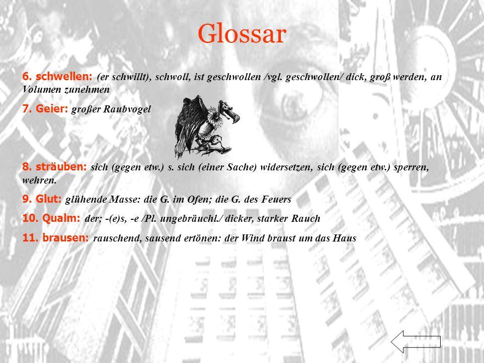 Glossar 6. schwellen: (er schwillt), schwoll, ist geschwollen /vgl. geschwollen/ dick, groß werden, an Volumen zunehmen 7. Geier: großer Raubvogel 8.