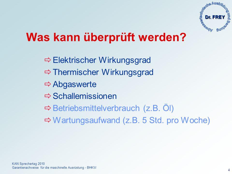 Dr. FREY KAN Sprechertag 2010 Garantienachweise für die maschinelle Ausrüstung - BHKW 4 Was kann überprüft werden? Elektrischer Wirkungsgrad Thermisch