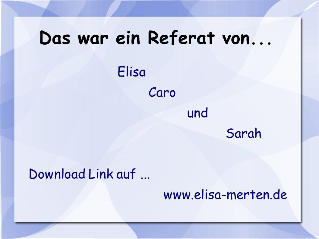 Das war ein Referat von... Elisa Caro und Sarah Download Link auf... www.elisa-merten.de
