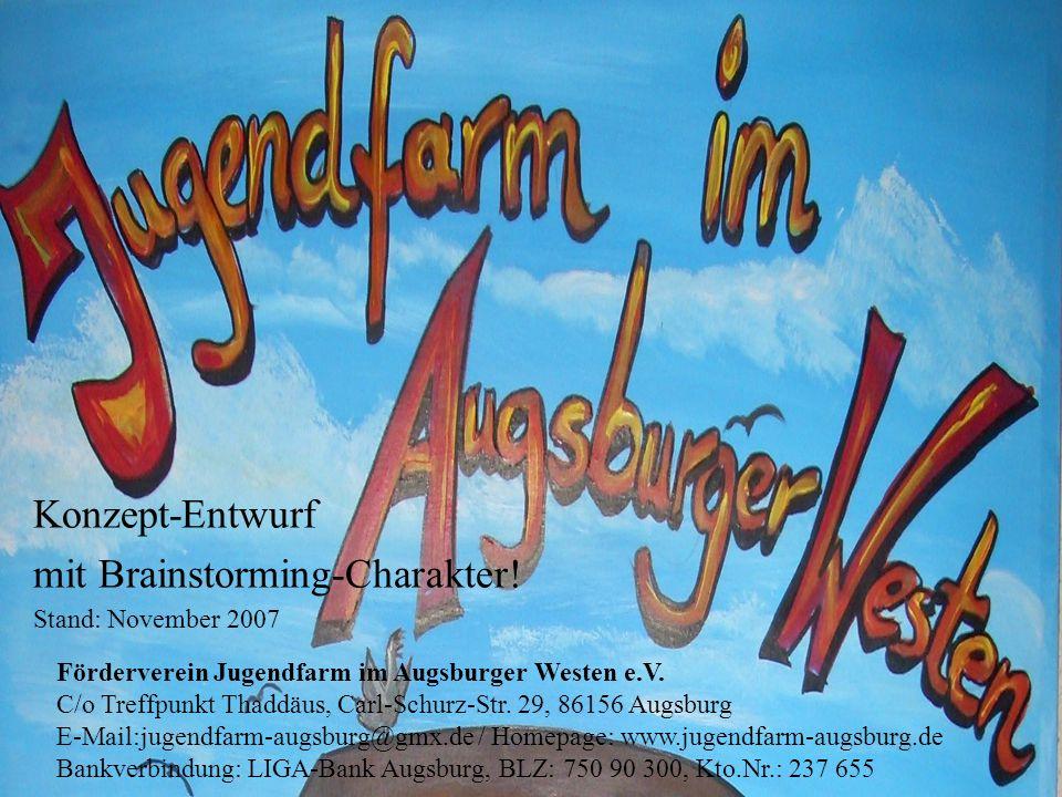 Konzept-Entwurf mit Brainstorming-Charakter! Stand: November 2007 Förderverein Jugendfarm im Augsburger Westen e.V. C/o Treffpunkt Thaddäus, Carl-Schu