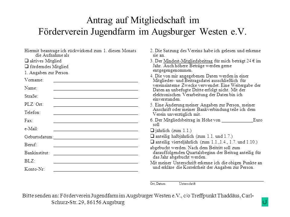Antrag auf Mitgliedschaft im Förderverein Jugendfarm im Augsburger Westen e.V. 2. Die Satzung des Vereins habe ich gelesen und erkenne sie an. 3. Der